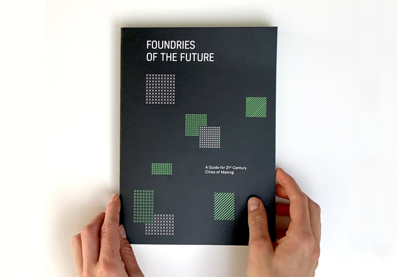 Foundries of the Future: A Guide For 21st Century Cities of Making.